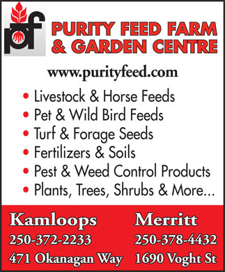 Purity Feed Farm &amp; Garden Centre (250-571-1556) - Display Ad - &amp; GARDEN CENTRE www.purityfeed.com Livestock &amp; Horse Feeds Pet &amp; Wild Bird Feeds Turf &amp; Forage Seeds Fertilizers &amp; Soils Pest &amp; Weed Control Products Plants, Trees, Shrubs &amp; More... Kamloops Merritt 250-372-2233 250-378-4432 471 Okanagan Way1690 Voght St PURITY FEED FARM