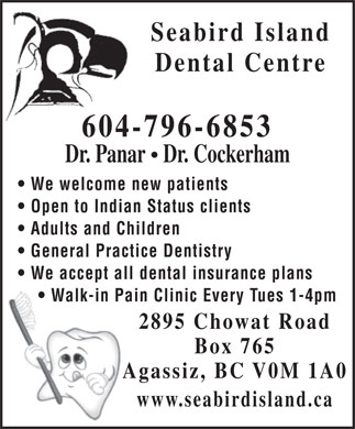 Seabird Island Dental Centre (604-796-6853) - Annonce illustrée - Seabird Island Dental Centre 604-796-6853 Dr. Panar   Dr. Cockerham We welcome new patients Open to Indian Status clients Adults and Children General Practice Dentistry We accept all dental insurance plans Walk-in Pain Clinic Every Tues 1-4pm 2895 Chowat Road Box 765 Agassiz, BC V0M 1A0 www.seabirdisland.ca