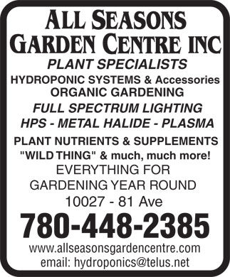"All Seasons Garden Centre Inc (780-448-2385) - Annonce illustrée - PLANT SPECIALISTS HYDROPONIC SYSTEMS & Accessories ORGANIC GARDENING FULL SPECTRUM LIGHTING HPS - METAL HALIDE - PLASMA PLANT NUTRIENTS & SUPPLEMENTS ""WILD THING"" & much, much more! EVERYTHING FOR GARDENING YEAR ROUND 10027 - 81 Ave 780-448-2385 www.allseasonsgardencentre.com email: hydroponics@telus.net  PLANT SPECIALISTS HYDROPONIC SYSTEMS & Accessories ORGANIC GARDENING FULL SPECTRUM LIGHTING HPS - METAL HALIDE - PLASMA PLANT NUTRIENTS & SUPPLEMENTS ""WILD THING"" & much, much more! EVERYTHING FOR GARDENING YEAR ROUND 10027 - 81 Ave 780-448-2385 www.allseasonsgardencentre.com email: hydroponics@telus.net"