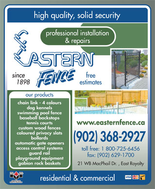 Eastern Fence Limited (1-866-648-0672) - Display Ad - high quality, solid security professional installation & repairs since free toll free: 1 800-725-6456 guard rail fax: (902) 629-1700 playground equipment gabion rock baskets 21 WB MacPhail Dr. , East Royalty residential & commercial 1898 estimates our products chain link - 4 colours dog kennels swimming pool fence baseball backstops tennis courts www.easternfence.ca custom wood fences coloured privacy slats bollards (902) 368-2927 automatic gate openers access control systems guard rail high quality, solid security professional installation & repairs since fax: (902) 629-1700 playground equipment gabion rock baskets 21 WB MacPhail Dr. , East Royalty residential & commercial free 1898 estimates our products chain link - 4 colours dog kennels swimming pool fence baseball backstops tennis courts www.easternfence.ca custom wood fences coloured privacy slats bollards (902) 368-2927 automatic gate openers access control systems toll free: 1 800-725-6456