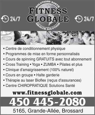 Fitness Globale (450-445-2080) - Annonce illustr&eacute;e - Centre de conditionnement physique Programmes de mise en forme personnalis&eacute;s Cours de spinning GRATUITS avec tout abonnement Cross Training   Yoga   ZUMBA   Pilates et plus Clinique d'amaigrissement (100% naturel) Cours en groupe   Halte garderie Th&eacute;rapie au laser Bioflex (re&ccedil;us d'assurances) Centre CHIROPRATIQUE Solutions Sant&eacute; www.fitnessglobale.com 450 445-2080 5165, Grande-All&eacute;e, Brossard