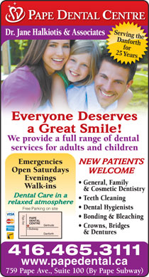 Pape Dental Centre (416-465-3111) - Annonce illustrée - Serving the Dr. Jane Halkiotis & Associateses Danforth 25 Yearsfor Everyone Deserves a Great Smile! We provide a full range of dental services for adults and children Emergencies NEW PATIENTS Open Saturdays WELCOME Evenings General, Family Walk-ins & Cosmetic Dentistry Dental Care in a Teeth Cleaning relaxed atmosphere Dental Hygienists Free Parking on site Pape Ave Bonding & Bleaching Crowns, Bridges & Dentures 416.465.3111 www.papedental.ca 759 Pape Ave., Suite 100 (By Pape Subway)