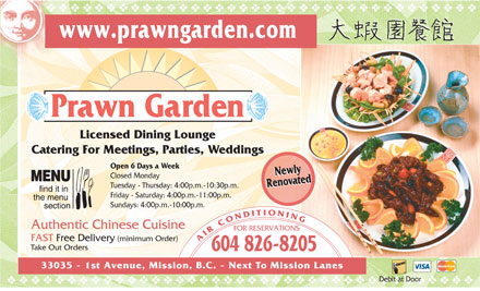 Prawn Garden Restaurant (604-826-8205) - Annonce illustrée - vvvvvvvvvvvvvvvvvvvvvvvvvvvvvvvvvvvv www.prawngarden.com Prawn Garden Licensed Dining Lounge Catering For Meetings, Parties, W eddings Open 6 Days a W eek Newly Newly Closed Monday Renovated Renovated Tu esday - Thursday: 4:00p.m.-10:30p.m. Friday - Satur day: 4:00p.m.-11:00p.m . Sundays: 4:00p.m.-10:00p.m. Authentic Chinese Cuisin e FOR RESERVATIONS FAST Free Delivery (minimum Order) A I R C O N D I T I O N I N G T ake Out Or ders 604 826-8205 33035 - 1st Avenue, Mission, B.C. - Next To Mission Lanes Debit at Door vvvvvvvvvvvvvvvvvvvvvvvvvvvvvvvvvvvvvvv