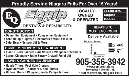 E-Quip Rentals & Repairs Ltd (905-356-3942) - Display Ad - Proudly Serving Niagara Falls For Over 15 Years! LOCALLY OWNED & OPERATED REPAIRS TO MOST EQUIPMENT CONSTRUCTION Demolition Equipment   Compaction Equipment Delivery Available Scaffolding   Lights & Generators   Mini Excavator Thorold  Stone Skid Steer   Scissor Lift & More HOME IMPROVEMENT EQUIPMENT Floor & Deck Sanders   Air Nailers   Wallpaper Steamers Montrose Proudly Serving Niagara Falls For Over 15 Years! LOCALLY OWNED & OPERATED REPAIRS TO MOST EQUIPMENT CONSTRUCTION Demolition Equipment   Compaction Equipment Delivery Available Scaffolding   Lights & Generators   Mini Excavator Thorold  Stone Skid Steer   Scissor Lift & More HOME IMPROVEMENT EQUIPMENT Floor & Deck Sanders   Air Nailers   Wallpaper Steamers Montrose Carpet Cleaners   Table Saws   Drywall Panel Lift Industrial LAWN & GARDEN EQUIPMENT 905-356-3942 Honda Tillers, Post Hole Diggers www.equiprentals.ca Ryan Aerators, Thatchers & Sod Cutters Emergency # 905 658-1463 Rollers, Branch Chippers, Water Pumps & more 4600 Montrose, Niagara Falls Carpet Cleaners   Table Saws   Drywall Panel Lift Industrial LAWN & GARDEN EQUIPMENT 905-356-3942 Honda Tillers, Post Hole Diggers www.equiprentals.ca Ryan Aerators, Thatchers & Sod Cutters Emergency # 905 658-1463 Rollers, Branch Chippers, Water Pumps & more 4600 Montrose, Niagara Falls