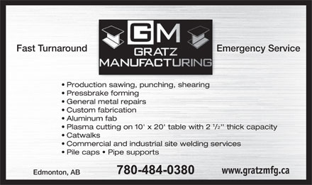 Gratz Manufacturing Inc (780-484-0380) - Annonce illustrée - Fast Turnaround Emergency Service Production sawing, punching, shearing Pressbrake forming General metal repairs Custom fabrication Aluminum fab 1 2 Plasma cutting on 10' x 20' table with 2 /' thick capacity Catwalks Commercial and industrial site welding services Pile caps   Pipe supports www.gratzmfg.ca Edmonton, AB