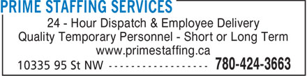 Prime Staffing Services (780-424-3663) - Annonce illustrée - 24 - Hour Dispatch & Employee Delivery Quality Temporary Personnel - Short or Long Term www.primestaffing.ca  24 - Hour Dispatch & Employee Delivery Quality Temporary Personnel - Short or Long Term www.primestaffing.ca
