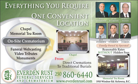 Everden Rust Funeral Services (250-860-6440) - Display Ad - Everything You Require One Convenient BILL JUNE NORMAN EVERDEN NELSON Location Chapel Memorial Tea Room JASON JEFF JONATHON On-Site Crematorium EVERDENEVERDEN EVERDEN EVERDENEVERDEN Family Owned & Operated Reasonable Rates Funeral Webcasting Hidden FeesHidden ees Without Without Video Tributes Chapel Monuments From Direct Cremations To Traditional Burials 250 860-6440 Memorial Tea Room 1910 Windsor Rd. Kelowna, B.C. www.everdenrust.com