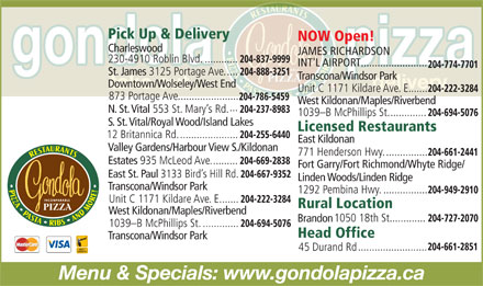 Gondola Pizza Restaurants (204-661-2851) - Annonce illustrée - Pick Up & Delivery NOW Open! Charleswood JAMES RICHARDSON 230-4910 Roblin Blvd............. 204-837-9999 INT'L AIRPORT........................ 204-774-7701 St. James 3125 Portage Ave..... 204-888-3251 Transcona/Windsor Park Downtown/Wolseley/West End Unit C 1171 Kildare Ave. E....... 204-222-3284 873 Portage Ave...................... 204-786-5459 West Kildonan/Maples/Riverbend ... N. St. Vital 553 St. Mary s Rd. 204-237-8983 1039-B McPhillips St.............. 204-694-5076 S. St. Vital/Royal Wood/Island Lakes Licensed Restaurants 12 Britannica Rd...................... 204-255-6440 East Kildonan Valley Gardens/Harbour View S./Kildonan 771 Henderson Hwy................ 204-661-2441 Estates 935 McLeod Ave.......... 204-669-2838 Fort Garry/Fort Richmond/Whyte Ridge/ East St. Paul 3133 Bird s Hill Rd. 204-667-9352 Linden Woods/Linden Ridge Transcona/Windsor Park 1292 Pembina Hwy................. 204-949-2910 Unit C 1171 Kildare Ave. E....... 204-222-3284 Rural Location West Kildonan/Maples/Riverbend 1050 18th St. 204-727-2070 ............. Brandon 1039-B McPhillips St.............. 204-694-5076 Head Office Transcona/Windsor Park 204-661-2851 ......................... 45 Durand Rd Menu & Specials: www.gondolapizza.ca Pick Up & Delivery NOW Open! Charleswood JAMES RICHARDSON 230-4910 Roblin Blvd............. 204-837-9999 INT'L AIRPORT........................ 204-774-7701 St. James 3125 Portage Ave..... 204-888-3251 Transcona/Windsor Park Downtown/Wolseley/West End Unit C 1171 Kildare Ave. E....... 204-222-3284 873 Portage Ave...................... 204-786-5459 West Kildonan/Maples/Riverbend ... N. St. Vital 553 St. Mary s Rd. 204-237-8983 1039-B McPhillips St.............. 204-694-5076 S. St. Vital/Royal Wood/Island Lakes Licensed Restaurants 12 Britannica Rd...................... 204-255-6440 East Kildonan Valley Gardens/Harbour View S./Kildonan 771 Henderson Hwy................ 204-661-2441 Estates 935 McLeod Ave.......... 204-669-2838 Fort Garry/Fort Richmond/Whyte Ridge/ East St. Paul 3133 Bird s Hill Rd. 204-667-9352 Linden Woods/Linden Ridge Transcona/Windsor Park 1292 Pembina Hwy................. 204-949-2910 Unit C 1171 Kildare Ave. E....... 204-222-3284 Rural Location West Kildonan/Maples/Riverbend 1050 18th St. 204-727-2070 ............. Brandon 1039-B McPhillips St.............. 204-694-5076 Head Office Transcona/Windsor Park 204-661-2851 ......................... 45 Durand Rd Menu & Specials: www.gondolapizza.ca