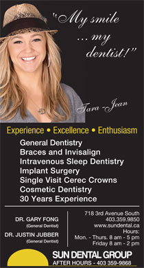 Sun Dental Group (403-359-9110) - Annonce illustrée - Experience   Excellence   Enthusiasm General Dentistry Braces and Invisalign Intravenous Sleep Dentistry Implant Surgery Single Visit Cerec Crowns Cosmetic Dentistry 30 Years Experience 7183rdAvenueSouth DR.GARYFONG 403.359.9850 (GeneralDentist) www.sundental.ca Hours: DR.JUSTINJUBBER Mon.-Thurs.8am-5pm (GeneralDentist) Friday8am-2pm SUN DENTAL GROUP AFTER HOURS - 403 359-9868 My smile dentist! ... my Tara-Jean