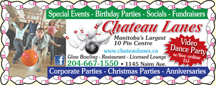 Chateau Lanes (204-667-1550) - Annonce illustr&eacute;e - Special Events - Birthday Parties - Socials - Fundraisers Manitoba s Largestst Dance Partyw/live onlineVideo 10 Pin Centre www.chateaulanes.ca Glow Bowling - Restaurant - Licensed Loungenge DJ 204-667-1550   1145 Nairn Ave.ve. Corporate Parties - Christmas Parties - Anniversaries