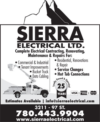 Sierra Electrical Ltd (780-613-0474) - Display Ad - SIERRA ELECTRICAL LTD. Complete Electrical Contracting, Renovating, Maintenance & Repairs For: Residential, Renovations Commercial & Industrial & Repair Tenant Improvements Service Changes SIERRA ELECTRICAL LTD. Complete Electrical Contracting, Renovating, Maintenance & Repairs For: Residential, Renovations Commercial & Industrial & Repair Tenant Improvements Service Changes Bucket Truck Hot Tub Connections Data Cabling Locally Owned & Operated 25 YEARS Estimates Available 3211 - 97 ST. 780.443.9904 www.sierraelectrical.com Bucket Truck Hot Tub Connections Data Cabling Locally Owned & Operated 25 YEARS Estimates Available 3211 - 97 ST. 780.443.9904 www.sierraelectrical.com