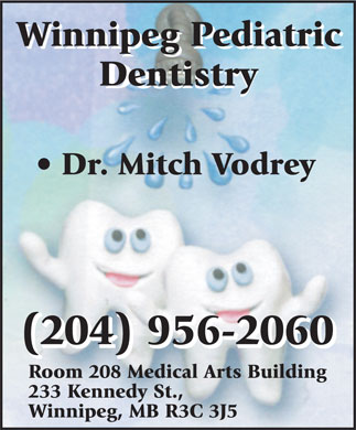 Vodrey M B Dr (204-956-2060) - Display Ad - Winnipeg Pediatric Dentistry Destistry Dr. Mitch Vodrey (204) 956-2060 Room 208 Medical Arts Building 233 Kennedy St., Winnipeg, MB R3C 3J5