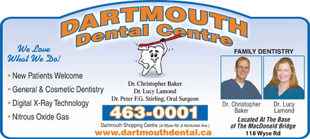 Dartmouth Dental Centre (902-405-8242) - Annonce illustrée - What We Do! New Patients Welcome Dr. Christopher Baker General & Cosmetic Dentistry Dr. Lucy Lamond Dr. Peter F.G. Stirling, Oral Surgeon Digital X-Ray Technology Dr. Christopher Dr. Lucy Baker Lamond 463-0001 Nitrous Oxide Gas Located At The Base Dartmouth Shopping Centre (at Wyse Rd. & Nantucket Ave.) of The MacDonald Bridge 118 Wyse Rd www.dartmouthdental.ca We Love FAMILY DENTISTRY