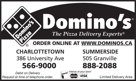Domino's Pizza (902-816-0956) - Display Ad - ORDER ONLINE AT WWW.DOMINOS.CA CHARLOTTETOWN SUMMERSIDE 386 University Ave 505 Granville 566-9000 888-2088 Debit on Delivery Limited Delivery Area Request at time of telephone order.