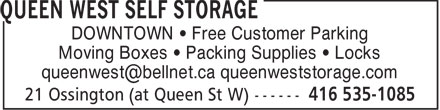 Queen West Self Storage (416-535-1085) - Display Ad - DOWNTOWN • Free Customer Parking Moving Boxes • Packing Supplies • Locks queenwest@bellnet.ca queenweststorage.com  DOWNTOWN • Free Customer Parking Moving Boxes • Packing Supplies • Locks queenwest@bellnet.ca queenweststorage.com