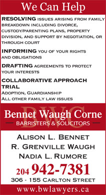 Bennet Waugh Corne (204-942-7381) - Annonce illustrée - INFORMING you of your rights Adoption, Guardianship All other family law issues Bennet Waugh Corne BARRISTERS & SOLICITORS BWC 306 - 155 Carlton Street www.bwlawyers.ca and obligations DRAFTING agreements to protect your interests COLLABORATIVE APPROACH TRIAL RESOLVING issues arising from family breakdown including divorce, custody/parenting plans, property division, and support by negotiation, or through court BARRISTERS & SOLICITORS BWC 306 - 155 Carlton Street www.bwlawyers.ca and obligations DRAFTING agreements to protect your interests COLLABORATIVE APPROACH TRIAL RESOLVING through court issues arising from family breakdown including divorce, custody/parenting plans, property division, and support by negotiation, or INFORMING you of your rights Adoption, Guardianship All other family law issues Bennet Waugh Corne