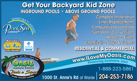 Oasis Leisure Centre (204-253-7186) - Annonce illustrée - Get Your Backyard Kid Zone INGROUND POOLS   ABOVE GROUND POOLS Complete Installation MANITOBA S LARGESTMANITOBA S LARGES Liner Replacements LAR Computerized Waterlab papa oolool & T S P COMPANYCOMPANY Salt Water Conversions Heaters - Filters Chemicals - Toys & Games RESIDENTIAL & COMMERCIAL 1-888-223-5861 204-253-7186 1000 St. Anne s Rd at Warde  Get Your Backyard Kid Zone INGROUND POOLS   ABOVE GROUND POOLS Complete Installation MANITOBA S LARGESTMANITOBA S LARGES Liner Replacements LAR Computerized Waterlab papa oolool & T S P COMPANYCOMPANY Salt Water Conversions Heaters - Filters Chemicals - Toys & Games RESIDENTIAL & COMMERCIAL 1-888-223-5861 204-253-7186 1000 St. Anne s Rd at Warde