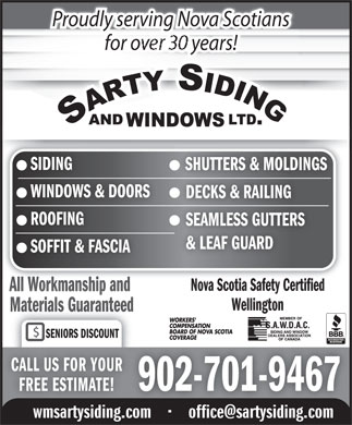 Sarty Siding & Windows Ltd (902-446-8951) - Display Ad - SENIORS DISCOUNT CALL US FOR YOUR 902-701-9467 FREE ESTIMATE! wmsartysiding.com         office@sartysiding.com SOFFIT & FASCIA Nova Scotia Safety Certified All Workmanship and All Workmanship and Wellington Materials Guaranteed Proudly serving Nova Scotians for o years!for rs!ea SIDING SHUTTERS & MOLDINGS WINDOWS & DOORS DECKS & RAILING ROOFINGROOFING SEAMLESS GUTTERS & LEAF GUARD