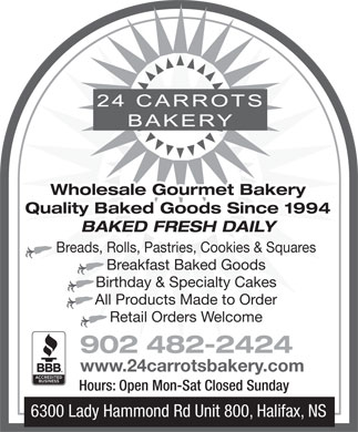 24 Carrots Bakery (902-482-2424) - Annonce illustrée - Wholesale Gourmet Bakery Quality Baked Goods Since 1994 BAKED FRESH DAILY Breads, Rolls, Pastries, Cookies & Squares Breakfast Baked Goods Birthday & Specialty Cakes All Products Made to Order Retail Orders Welcome 902 482-2424 www.24carrotsbakery.com Hours: Open Mon-Sat Closed Sunday 6300 Lady Hammond Rd Unit 800, Halifax, NS