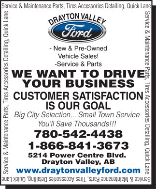Drayton Valley Ford Sales (780-542-4438) - Annonce illustr&eacute;e - Service &amp; Maintenance Parts, Tires Accessories Detailing, Quick Lane Y DRAYTON VALLE - New &amp; Pre-Owned Vehicle Sales! -Service &amp; Parts WE WANT TO DRIVE YOUR BUSINESS CUSTOMER SATISFACTION IS OUR GOAL Big City Selection... Small Town Service You ll Save Thousands!!! 780-542-4438 1-866-841-3673 5214 Power Centre Blvd. Drayton Valley, AB www.draytonvalleyford.com Service &amp; Maintenance Parts, Tires Accessories Detailing, Quick Lane