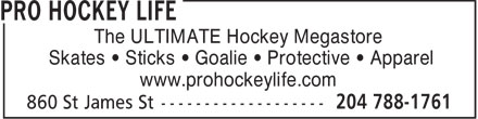 Pro Hockey Life (204-788-1761) - Display Ad - The ULTIMATE Hockey Megastore Skates • Sticks • Goalie • Protective • Apparel www.prohockeylife.com  The ULTIMATE Hockey Megastore Skates • Sticks • Goalie • Protective • Apparel www.prohockeylife.com