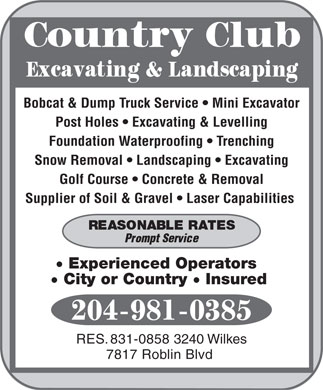 Country Club Excavating & Landscaping (204-981-0385) - Annonce illustrée - Bobcat & Dump Truck Service   Mini Excavator Post Holes   Excavating & Levelling Foundation Waterproofing   Trenching Snow Removal   Landscaping   Excavating Golf Course   Concrete & Removal Supplier of Soil & Gravel   Laser Capabilities Experienced Operators City or Country  Insured RES. 831-0858 3240 Wilkes 7817 Roblin Blvd