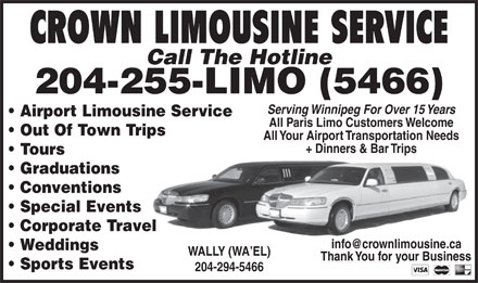 Crown Limousine Service (204-294-5466) - Display Ad - CROWN LIMOUSINE SERVICE Call The Hotline 204-255-LIMO (5466) Serving Winnipeg For Over 15 Years Airport Limousine Service All Paris Limo Customers Welcome Out Of Town Trips All Your Airport Transportation Needs + Dinners & Bar Trips Tours Graduations Conventions Special Events Corporate Travel info@crownlimousine.ca Weddings WALLY (WA EL) Thank You for your Business Sports Events 204-294-5466