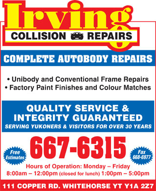 Irving Collision Repair (867-667-6315) - Annonce illustrée - COLLISION       REPAIRS COMPLETE AUTOBODY REPAIRS Unibody and Conventional Frame Repairs Factory Paint Finishes and Colour Matches QUALITY SERVICE & INTEGRITY GUARANTEED SERVING YUKONERS & VISITORS FOR OVER 30 YEARS Fax Free 668-6977 Estimates Hours of Operation: Monday - Friday 8:00am - 12:00pm (closed for lunch) 1:00pm - 5:00pm 111 COPPER RD. WHITEHORSE YT Y1A 2Z7