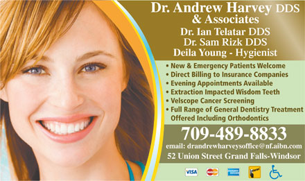 Harvey Andrew Dr (1-844-371-1642) - Display Ad - Deila Young - Hygienist New & Emergency Patients Welcome Direct Billing to Insurance Companies Evening Appointments Available Extraction Impacted Wisdom Teeth Velscope Cancer Screening Full Range of General Dentistry Treatment Offered Including Orthodontics 709-489-8833 52 Union Street Grand Falls-Windsor Dr. Andrew Harvey DDS & Associates Dr. Ian Telatar DDS Dr. Sam Rizk DDS