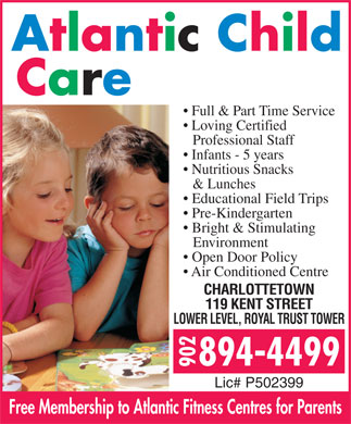Atlantic Child Care Centres (902-894-4499) - Annonce illustrée - Full & Part Time Service Full & Part Time Service Loving Certified Professional Staff Infants - 5 years Nutritious Snacks & Lunches Educational Field Trips Pre-Kindergarten Bright & Stimulating Environment Open Door Policy Air Conditioned Centre CHARLOTTETOWN 119 KENT STREET LOWER LEVEL, ROYAL TRUST TOWER Lic# P502399 Free Membership to Atlantic Fitness Centres for Parents Loving Certified Professional Staff Infants - 5 years Nutritious Snacks & Lunches Educational Field Trips Pre-Kindergarten Bright & Stimulating Environment Open Door Policy Air Conditioned Centre CHARLOTTETOWN 119 KENT STREET LOWER LEVEL, ROYAL TRUST TOWER Lic# P502399 Free Membership to Atlantic Fitness Centres for Parents