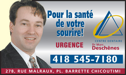 Centre Dentaire Marc Desch&ecirc;nes (418-545-7180) - Annonce illustr&eacute;e - Pour la sant&eacute; P de votre sourire! CENTRE DENTAIRE Dr Marc URGENCE Desch&ecirc;nes 418 545-7180 278, RUE MALRAUX, PL. BARRETTE CHICOUTIMI