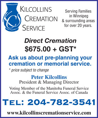 Kilcollins Cremation Service (204-782-3541) - Annonce illustrée - KILCOLLINS Serving Families in Winnipeg CREMATION & surrounding areas for over 20 years. SERVICE Direct Cremation $675.00 + GST* Ask us about pre-planning your cremation or memorial service. * price subject to change Peter Kilcollins President & Managing Director Voting Member of the Manitoba Funeral Service Assoc. & the Funeral Service Assoc. of Canada Tel: 204-782-3541 www.kilcollinscremationservice.com