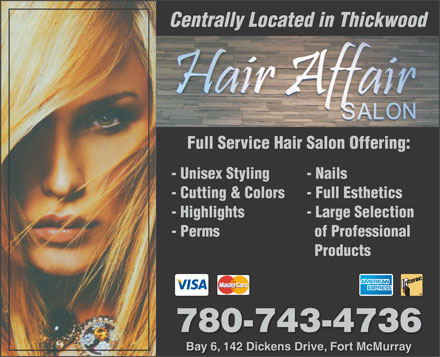 Hair Affair (780-743-4736) - Display Ad - Centrally Located in Thickwood Full Service Hair Salon Offering: - Unisex Styling - Nails - Cutting & Colors - Full Esthetics - Highlights - Large Selection - Perms of Professional Products 780-743-4736 Bay 6, 142 Dickens Drive, Fort McMurray