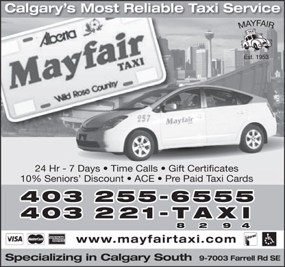 Mayfair Taxi Ltd (403-255-6555) - Annonce illustrée - Calgary s Most Reliable Taxi Service 24 Hr - 7 Days   Time Calls   Gift Certificates 10% Seniors  Discount   ACE   Pre Paid Taxi Cards 403 255-6555 403 221-TAXI 8 2 9 4 www.mayfairtaxi.com 9-7003 Farrell Rd SE Specializing in Calgary South  Calgary s Most Reliable Taxi Service 24 Hr - 7 Days   Time Calls   Gift Certificates 10% Seniors  Discount   ACE   Pre Paid Taxi Cards 403 255-6555 403 221-TAXI 8 2 9 4 www.mayfairtaxi.com 9-7003 Farrell Rd SE Specializing in Calgary South