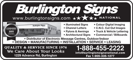 Burlington Signs National (1-888-455-2222) - Annonce illustr&eacute;e - www.burlingtonsigns.com Illuminated Signs Colour Digital Imaging Channel Letters C.N.C. Cut Out Images Pylons &amp; Awnings Truck &amp; Vehicle Lettering Architectural Signs Commercial / Billboards Distributor of Electronic Message Centres, Outdoor/Indoor DESIGN   MANUFACTURING   INSTALLATION   SERVICE   LEASING 1-888-455-2222 info@burlingtonsignsnational.com 1229 Advance Rd, Burlington Fax 1-905-335-1277