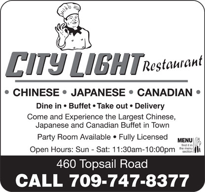City Light Restaurant (709-747-8377) - Annonce illustrée - Cuisine Type : International City Light Restaurant 460 Topsail Road, St. John s 709 747-8377 709 747-8393 Subject to change without notice Dine In, Buffet, Takeout & Delivery (709) 747-8377 Come and Experience the Largest Chinese, Japanese and Canadian Buffet in Town 460 Topsail Road, St. John s ( The Old Ponderosa Location) 11:30 am - 10:00 pm APPETIZERS PORK 101. Scallop with Hot Garlic Sauce ..................................$13.95 1. Egg Roll ...........................................................................$1.50 49. Sweet & Sour Pork ........................................................$8.95 102. Curry Scallop ............................................................$13.95 2. Vegetable Spring Roll .....................................................$1.50 50. Pork with Broccoli ........................................................$8.95 103. Scallop with Cashew Nuts .........................................$13.95 3. Fried Wonton (6) .............................................................$3.95 51. Hunan Pork ...................................................................$8.95 104. Scallop with Lobster Sauce ......................................$13.95 4. Fried Chicken Wings (6) .................................................$4.95 52. Double Cooked Pork .....................................................$8.95 VEGETABLES 5. Pork Dumplings, Fried or Steamed (6) ...........................$5.25 53. Pork with Hot Garlic Sauce ...........................................$8.95 V1. House Golden Special ...................................................$9.95 6. Creamed Cheese Fried Wonton (6) ................................$5.25 54. Kung Pao Pork (with peanuts) ......................................$8.95 (A splendid array of vegetables enhanced by a bed of lotus 7. B.B.Q. Spare Rib (4) ........................................................$6.95 55. Pepper-salt Pork Chop ...............................................$13.95 stems, tasty wood ears, fungus, mushrooms, shredded dried 8. Onion Ring .......................................................................$4.25 56. Pork Chop with Onion .................................................$13.95 bean curd sheets, baby corn, broccoli & deep fried) 9. Fried Shrimp (12) ............................................................$5.25 57. Pork Chop  Peking Style  ..........................................$13.95 V2. Vegetable Delight ..........................................................$8.95 10. French Fries ..................................................................$3.25 V3. Broccoli with Hot Garlic Sauce .....................................$8.95 11. Chicken Teriyaki Sticks (2) ...........................................$5.25 CHICKEN V4. Ma-Po Bean Curd ..........................................................$9.95 12. Honey Pork Rib .............................................................$5.95 58. Sweet & Sour Chicken ..................................................$9.95 V5. Bean Curd with Mixed Veg. ...........................................$9.55 59. Chicken with Broccoli ...................................................$9.95 MEATLESS CHICKEN STYLE FOR VEGETARIAN EGG FOO YOUNG (with Steamed Rice) 60. Chicken with Mixed Vegetables ....................................$9.95 104. General Tso s Chicken ..............................................$11.95 13. Vegetable Egg Foo Young .............................................$7.95 61. Chicken with Cashew Nuts ............................................$9.95 105. Sesame Chicken .......................................................$11.95 14. Chicken Egg Foo Young ................................................$8.95 62. Hunan Chicken ..............................................................$9.95 106. Orange Chicken ........................................................$11.95 15. Roast Pork Egg Foo Young ............................................$8.95 63. Kung Pao Chicken (with peanuts) .................................$9.95 107. Chicken with Vegetable ............................................$10.95 16. Shrimp or Beef Egg Foo Young .....................................$8.95 64. Curry Chicken ...............................................................$9.95 108. Chicken Cashew Nuts ...............................................$10.95 17. Combination Egg Foo Young .........................................$9.95 65. Szechuan Chicken ........................................................$9.95 109. Kung Pao Chicken (with peanuts) .............................$10.95 66. Chicken with Black Bean Sauce ...................................$9.95 110. Hunan Chicken ..........................................................$10.95 SOUP (with Crispy Noodles) 67. Chicken with Hot Garlic Sauce .....................................$9.95 CHEF'S SPECIAL ROLL 18. Wonton Soup ......................(Small) $2.95 ......(Large) $4.55 68. Sha Cha Chicken ...........................................................$9.95 19. Egg Drop Soup ....................(Small) $2.95 ......(Large) $4.55 69. Almond Soo Guy ............................................................$9.95 J19.Red Dragon Roll (8pcs) ................................................ $9.50 Avocado, cucumber, crab meat, spicy crispy, tempura shrimp roe, flying fish on top 20. Hot & Sour Soup .................(Small) $2.95 ......(Large) $4.55 70. Black Pepper Chicken ..................................................$9.95 J20. Gold Dragon Roll (8pcs) ..............................................$9.50 21. Vegetable with Bean Curd Soup ...................................$5.25 71. General Tso s Chicken ................................................$11.95 Salmon on Top 22. Chicken Corn Soup .......................................................$5.25 72. Sesame Chicken .........................................................$11.95 J21.Green Dragon Roll (8pcs) .............................................$9.50 23. House Special Soup (Shrimp, Chicken or Beef) ...........$6.25 73. Orange Chicken ..........................................................$11.95 Avocado on Top 24. Seafood Soup ................................................................$6.25 74. Coconut Chicken .........................................................$12.95 J22.Black Dragon Roll (8pcs).............................................$10.50 Eel on top J23.Rainbow roll (8pcs)....................................................... $9.50 FRIED RICE / LO MEIN (Egg Noodle) BEEF Shrimp, salmon, avocado, tuna on top 25. Vegetable ......................................................................$6.95 75. Beef with Broccoli ........................................................$9.95 J24.Salmon Pizza ...............................................................$10.50 26. Chicken .........................................................................$7.95 76. Beef with Mixed Vegetables ..........................................$9.95 Crispy panko breaded rice patty topped with salmon sashimi, spicy mayonnaise and flying fish roe. 27. Roast Pork ....................................................................$7.95 77. Pepper Steak with Onions .............................................$9.95 J25.Eel Pizza ......................................................................$10.50 28. Beef ...............................................................................$7.95 78. Mongolian Beef .............................................................$9.95 Crispy panko breaded rice patty topped with eel, spicy mayonnaise and flying fish roe. 29. Shrimp ...........................................................................$7.95 79. Szechuan Beef ..............................................................$9.95 30. Combination ..................................................................$8.95 80. Beef with Hot Garlic Sauce ...........................................$9.95 NIGIRI SUSHI OR SASHIMI 81. Hunan Beef ....................................................................$9.95 2 pieces per order CHOW MEIN (with Crispy Noodles) 82. Curry Beef .....................................................................$9.95 Choice of crab, egg or tofu .................................................$3.75 31. Vegetable ......................................................................$7.95 83. Sha Cha Beef .................................................................$9.95 Choice of salmon, tuna, eel, shrimp, 32. Chicken .........................................................................$8.95 84. Kung Pao Beef (with peanuts) ......................................$9.95 hookigai (surf clam), yellow tail or mackerel ....................$4.55 33. Roast Pork ....................................................................$8.95 85. Sesame Beef ...............................................................$12.95 34. Beef ...............................................................................$8.95 86. Orange Flavor Beef .....................................................$12.95 COMBINATION PLATTERS 35. Shrimp ...........................................................................$8.95 Dinner for Two - $29.99 36. Combination ..................................................................$9.95 SEAFOOD 2 Egg rolls, Sweet & Sour Chicken Balls, Chicken Chow Mein, 87. Kung Pao Shrimp with Nuts .........................................$12.95 Chicken Fried Rice, 2 Fortune Cookies RICE NOODLES 88. Shrimp with Hot Chili Tomato Sauce ...........................$12.95 37. Pad Thai ......................................................................$10.95 89. Broccoli with Shrimp ..................................................$12.95 Dinner for Three - $39.99 (Stir fried Thai style rice noodles with egg, chicken, shrimp 90. Mixed Vegetable with Shrimp .....................................$12.95 3 Egg Rolls, Sweet & Sour Chicken Balls, Chicken Chow Mein and a hint of lime, sprinkled with freshly roasted peanuts) 91. Hunan Shrimp ..............................................................$12.95 Chicken Fried Rice, Beef with Broccoli, 3 Fortune Cookies 38. Chicken Rice Noodle .....................................................$8.95 92. Shrimp with Hot Garlic Sauce .....................................$12.95 Dinner for Four - $49.99 39. Roast Pork Rice Noodle ................................................$8.95 93. Curry Shrimp ...............................................................$12.95 4 Egg Rolls, Sweet & Sour Chicken Balls 40. Beef Rice Noodle ..........................................................$8.95 94. Shrimp with Cashew Nuts ...........................................$12.95 Chicken Chow Mein, Chicken Fried Rice, Beef with Broccoli 41. Shrimp Rice Noodle ......................................................$8.95 95. Shrimp with Lobster Sauce .........................................$12.95 General Tso's Chicken, 4 Fortune Cookies 42. Combination Rice Noodle .............................................$9.95 96. Kung Pao Scallop with Nuts ........................................$13.95 43. Singapore Rice Noodle .................................................$9.95 97. Scallop with Hot Chili Tomato Sauce ..........................$13.95 Dinner for Five - $59.99 (With egg, chicken & shrimp in curry flavor) 98. Broccoli with Scallop ..................................................$13.95 5 Egg Rolls, Sweet & Sour Chicken Balls 99. Mixed Vegetable with Scallop .....................................$13.95 Chicken Chow Mein, Chicken Fried Rice, Coconut Chicken 100. Hunan Scallop ...........................................................$13.95 Beef with Broccoli, Vegetable Delight, 5 Fortune Cookies Spicy (non-spicy preparations available upon request)