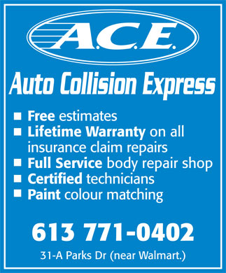 Ace Auto Collision Express (613-771-0402) - Display Ad - Auto Collision Express Free estimates Lifetime Warranty on all insurance claim repairs Full Service body repair shop Certified technicians Paint colour matching 613 771-0402 31-A Parks Dr (near Walmart.)