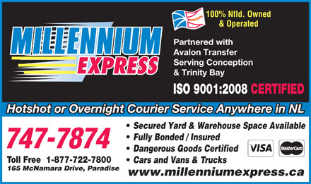 Millennium Express (709-701-3038) - Annonce illustrée - 100% Nfld. Owned & Operated Partnered with Avalon Transfer Serving Conception & Trinity Bay ISO 9001:2008 CERTIFIED Hotshot or Overnight Courier Service Anywhere in NL Secured Yard & Warehouse Space Available Fully Bonded / Insured Dangerous Goods Certified Toll Free  1-877-722-7800 Cars and Vans & Trucks 165 McNamara Drive, Paradise www.millenniumexpress.ca  100% Nfld. Owned & Operated Partnered with Avalon Transfer Serving Conception & Trinity Bay ISO 9001:2008 CERTIFIED Hotshot or Overnight Courier Service Anywhere in NL Secured Yard & Warehouse Space Available Fully Bonded / Insured Dangerous Goods Certified Toll Free  1-877-722-7800 Cars and Vans & Trucks 165 McNamara Drive, Paradise www.millenniumexpress.ca