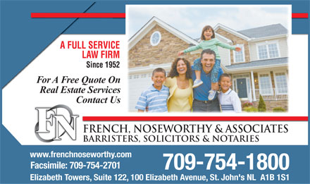 French Noseworthy & Associates (709-754-1800) - Display Ad - A FULL SERVICEA FULL SER LAW FIRMLAW Since 1952Since For A Free Quote On Real Estate Services Contact Us F FRENCH, NOSEWORTHY & ASSOCIATES N BARRISTERS, SOLICITORS & NOTARIES www.frenchnoseworthy.com Facsimile: 709-754-2701 709-754-1800 Elizabeth Towers, Suite 122, 100 Elizabeth Avenue, St. John's NL  A1B 1S1