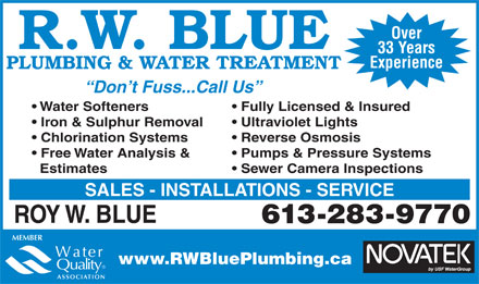 Blue R W Plumbing & Water Treatment (613-283-9770) - Display Ad - R.W. BLUE 33 Years Experience PLUMBING & WATER TREATMENT Don t Fuss...Call Us Water Softeners Fully Licensed & Insured Iron & Sulphur Removal Ultraviolet Lights Chlorination Systems Reverse Osmosis Free Water Analysis & Pumps & Pressure Systems Estimates Sewer Camera Inspections SALES - INSTALLATIONS - SERVICE ROY W. BLUE 613-283-9770 www.RWBluePlumbing.ca Over Over R.W. BLUE 33 Years Experience PLUMBING & WATER TREATMENT Don t Fuss...Call Us Water Softeners Fully Licensed & Insured Iron & Sulphur Removal Ultraviolet Lights Chlorination Systems Reverse Osmosis Free Water Analysis & Pumps & Pressure Systems Estimates Sewer Camera Inspections SALES - INSTALLATIONS - SERVICE ROY W. BLUE 613-283-9770 www.RWBluePlumbing.ca