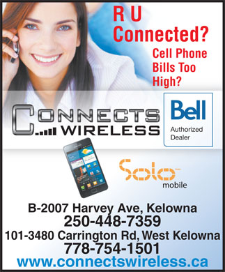 Connects Wireless (250-448-7359) - Display Ad - R U Connected? Cell Phone Bills Too High?High? Authorized Dealer TM/MC B-2007 Harvey Ave, Kelowna 250-448-7359 101-3480 Carrington Rd, West Kelowna 778-754-1501 www.connectswireless.ca R U Connected? Cell Phone Bills Too High?High? Authorized Dealer TM/MC B-2007 Harvey Ave, Kelowna 250-448-7359 101-3480 Carrington Rd, West Kelowna 778-754-1501 www.connectswireless.ca