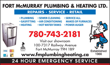 Fort McMurray Plumbing & Heating Ltd (780-762-9181) - Display Ad - FORT McMURRAY PLUMBING & HEATING LTD. REPAIRS - SERVICE - RETAIL PLUMBING SERVICE ALL  SEWER CLEANING GASFITTING MAKES OF FURNACES  AIR CONDITIONING HEATING POWER AUGER  HOT WATER TANKS 780-743-2181 Visit our showroom 100-7317 Railway Avenue Fort McMurray T9H 1B9 Established 1966 www.fmplumbingheating.ca 24 HOUR EMERGENCY SERVICE  FORT McMURRAY PLUMBING & HEATING LTD. REPAIRS - SERVICE - RETAIL PLUMBING SERVICE ALL  SEWER CLEANING GASFITTING MAKES OF FURNACES  AIR CONDITIONING HEATING POWER AUGER  HOT WATER TANKS 780-743-2181 Visit our showroom 100-7317 Railway Avenue Fort McMurray T9H 1B9 Established 1966 www.fmplumbingheating.ca 24 HOUR EMERGENCY SERVICE  FORT McMURRAY PLUMBING & HEATING LTD. REPAIRS - SERVICE - RETAIL PLUMBING SERVICE ALL  SEWER CLEANING GASFITTING MAKES OF FURNACES  AIR CONDITIONING HEATING POWER AUGER  HOT WATER TANKS 780-743-2181 Visit our showroom 100-7317 Railway Avenue Fort McMurray T9H 1B9 Established 1966 www.fmplumbingheating.ca 24 HOUR EMERGENCY SERVICE  FORT McMURRAY PLUMBING & HEATING LTD. REPAIRS - SERVICE - RETAIL PLUMBING SERVICE ALL  SEWER CLEANING GASFITTING MAKES OF FURNACES  AIR CONDITIONING HEATING POWER AUGER  HOT WATER TANKS 780-743-2181 Visit our showroom 100-7317 Railway Avenue Fort McMurray T9H 1B9 Established 1966 www.fmplumbingheating.ca 24 HOUR EMERGENCY SERVICE