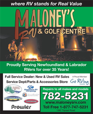 Maloney's RV & Golf Centre (709-782-5231) - Display Ad - where RV stands for Real Value Proudly Serving Newfoundland & Labrador RVers for over 35 Years! A Proud Member Full Service Dealer: New & Used RV Sales Service Dept/Parts & Accessories Store Repairs to all makes and models 782-5231 www.maloneysrv.com Toll Free 1-877-747-5231 1382 Topsail Road where RV stands for Real Value Proudly Serving Newfoundland & Labrador RVers for over 35 Years! A Proud Member Full Service Dealer: New & Used RV Sales Service Dept/Parts & Accessories Store Repairs to all makes and models 782-5231 www.maloneysrv.com Toll Free 1-877-747-5231 1382 Topsail Road