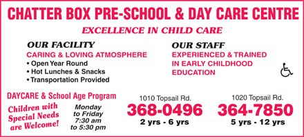 Chatter Box Pre-School & Day Care Centre (709-368-0496) - Annonce illustrée - CHATTER BOX PRE-SCHOOL & DAY CARE CENTRE EXCELLENCE IN CHILD CARE OUR FACILITY OUR STAFF EXPERIENCED & TRAINED CARING & LOVING ATMOSPHERE Open Year Round IN EARLY CHILDHOOD Hot Lunches & Snacks EDUCATION Transportation Provided DAYCARE & School Age Program 1020 Topsail Rd. 1010 Topsail Rd. Monday Children with 368-0496 364-7850 to Friday Special Needs 7:30 am 2 yrs - 6 yrs 5 yrs - 12 yrs to 5:30 pm are Welcome!