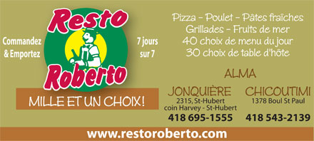 Resto Roberto (418-695-1555) - Display Ad - Pizza - Poulet - P&acirc;tes fra&icirc;ches Grillades - Fruits de mer 40 choix de menu du jour 7 joursCommandez 7 jourdez 30 choix de table d'h&ocirc;te sur 7&amp; Emportez sur rtez ALMA JONQUI&Egrave;RE CHICOUTIMI 1378 Boul St Paul2315, St-Hubert MILLE ET UN CHOIX! coin Harvey - St-Hubert 418 543-2139418 695-1555 www.restoroberto.com  Pizza - Poulet - P&acirc;tes fra&icirc;ches Grillades - Fruits de mer 40 choix de menu du jour 7 joursCommandez 7 jourdez 30 choix de table d'h&ocirc;te sur 7&amp; Emportez sur rtez ALMA JONQUI&Egrave;RE CHICOUTIMI 1378 Boul St Paul2315, St-Hubert MILLE ET UN CHOIX! coin Harvey - St-Hubert 418 543-2139418 695-1555 www.restoroberto.com