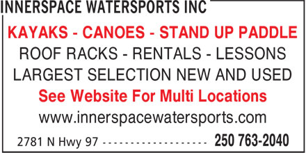 Innerspace Watersports Inc - Display Ad - KAYAKS - CANOES - STAND UP PADDLE ROOF RACKS - RENTALS - LESSONS LARGEST SELECTION NEW AND USED See Website For Multi Locations www.innerspacewatersports.com KAYAKS - CANOES - STAND UP PADDLE ROOF RACKS - RENTALS - LESSONS LARGEST SELECTION NEW AND USED See Website For Multi Locations www.innerspacewatersports.com