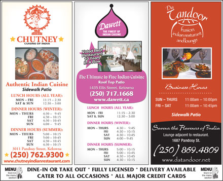 Dawett Fine Indian Cuisine (250-980-0725) - Display Ad - DINNER HOURS (WINTER): SUN 4:00 - 9:45 MON - THURS 4:30 -   9:45 Savour the Flavours of India DINNER HOURS (SUMMER): FRI 4:30 - 10:15 MON - THURS 5:00 - 10:15 SAT 4:30 - 10:45 Lounge adjacent to restaurant. THE FINEST OF INDIAN CUISINE Voted Best 10 YearsRestaurant In A Row The Ultimate in Fine Indian Cuisine Roof Top Patio Authentic Indian Cuisine Business Hours 1435 Ellis Street, Kelowna Sidewalk Patio (250) 717.1668 LUNCH HOURS (ALL YEAR): SUN - THURS FRI 5:00 - 10:45 SUN 4:00 - 9:45 1687 Pandosy St. SAT 4:30 - 10:45 SUN 4:30 - 10:15 DINNER HOURS (SUMMER): 3011 Pandosy Street, Kelowna MON - THURS 5:00 - 10:15 The Ultimate in Fine Indian Cuisine find it infind it in Roof Top Patio Authentic Indian Cuisine Business Hours 1435 Ellis Street, Kelowna Sidewalk Patio (250) 717.1668 LUNCH HOURS (ALL YEAR): SUN - THURS FRI 5:00 - 10:45 SUN 4:00 - 9:45 1687 Pandosy St. SAT 4:30 - 10:45 SUN 4:30 - 10:15 DINNER HOURS (SUMMER): 3011 Pandosy Street, Kelowna MON - THURS 5:00 - 10:15 (250) 869.4809 FRI 5:00 - 10:45 (250) 762.9300 SAT 4:30 - 10:45 (250) 762.9300 SUN 4:30 - 10:15 www.chutneyindianrestaurant.com MENUMENU MON - FRI 11:15 - 2:30 www.dawett.ca SAT & SUN 12:30 - 3:00 FRI - SAT 11:00am - 10:45pm LUNCH  HOURS (ALL YEAR): DINNER HOURS (WINTER): MON - FRI 11:15 - 2:30 MON - THURS 11:00am - 10:00pm 4:30 - 9:45 Sidewalk Patio SAT & SUN 12:30 - 3:00 FRI 4:30 - 10:15 SAT 4:30 - 10:45 DINE-IN OR TAKE OUT * FULLY LICENSED * DELIVERY AVAILABLE 10 YearsRestaurant In A Row DINNER HOURS (WINTER): SUN 4:00 - 9:45 MON - THURS 4:30 -   9:45 Savour the Flavours of India DINNER HOURS (SUMMER): FRI 4:30 - 10:15 MON - THURS 5:00 - 10:15 SAT 4:30 - 10:45 Lounge adjacent to restaurant. THE FINEST OF INDIAN CUISINE Voted Best DINNER HOURS (WINTER): MON - FRI 11:15 - 2:30 MON - THURS 11:00am - 10:00pm 4:30 - 9:45 Sidewalk Patio SAT & SUN 12:30 - 3:00 FRI 4:30 - 10:15 SAT 4:30 - 10:45 DINE-IN OR TAKE OUT * FULLY LICENSED * DELIVERY AVAILABLE find it infind it in the menuthe menu CATER TO ALL OCCASIONS * ALL MAJOR CREDIT CARDS sectionsection FRI 5:00 - 10:45 (250) 762.9300 SAT 4:30 - 10:45 (250) 762.9300 SUN 4:30 - 10:15 (250) 869.4809 www.chutneyindianrestaurant.com MENUMENU MON - FRI 11:15 - 2:30 www.dawett.ca SAT & SUN 12:30 - 3:00 FRI - SAT 11:00am - 10:45pm LUNCH  HOURS (ALL YEAR): the menuthe menu CATER TO ALL OCCASIONS * ALL MAJOR CREDIT CARDS sectionsection