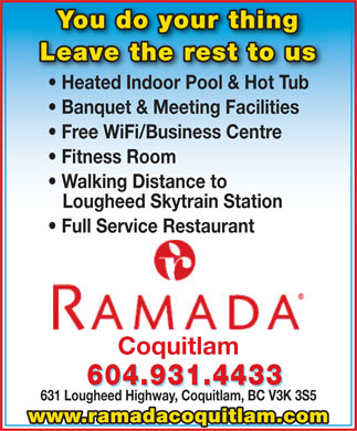Ramada Coquitlam (604-931-4433) - Annonce illustrée - You do your thingYou do your thing Leave the rest to usLeave the rest to us Heated Indoor Pool & Hot Tub Banquet & Meeting Facilities Free WiFi/Business Centre Fitness Room Walking Distance to Lougheed Skytrain Station Full Service Restaurant Coquitlam 604.931.4433 631 Lougheed Highway, Coquitlam, BC V3K 3S5 www.ramadacoquitlam.com