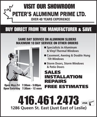 Peter's Aluminum Prime Ltd (416-461-2473) - Display Ad - VISIT OUR SHOWROOM PETER S ALUMINUM PRIME LTD. BUY DIRECT FROM THE MANUFACTURER &amp; SAVE SAME DAY SERVICE ON ALUMINUM SLIDERS MAXIMUM 10 DAY SERVICE ON OTHER ORDERS Specialists in Aluminum &amp; Vinyl Thermal Windows Casement, Awning &amp; Double Hung Tilt Windows Storm Doors, Storm Windows &amp; Patio Doors SALES INSTALLATION REPAIRS Open Mon-Fri   7:30am - 5:00pm FREE ESTIMATES Open Saturday   7:30am - 12 noon 416.461.2473 1286 Queen St. East (Just East of Leslie)  VISIT OUR SHOWROOM PETER S ALUMINUM PRIME LTD. BUY DIRECT FROM THE MANUFACTURER &amp; SAVE SAME DAY SERVICE ON ALUMINUM SLIDERS MAXIMUM 10 DAY SERVICE ON OTHER ORDERS Specialists in Aluminum &amp; Vinyl Thermal Windows Casement, Awning &amp; Double Hung Tilt Windows Storm Doors, Storm Windows &amp; Patio Doors SALES INSTALLATION REPAIRS Open Mon-Fri   7:30am - 5:00pm FREE ESTIMATES Open Saturday   7:30am - 12 noon 416.461.2473 1286 Queen St. East (Just East of Leslie)