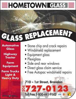 Hometown Auto Glass (204-727-0123) - Display Ad - Stone chip and crack repairs Glass Windshield replacement Highway Equipment glass Tractor Plexiglass Farm Side and rear windows Equipment Direct glass claim service Farm Trucks Free Autopac windshield repairs Light & Heavy Duty 04 727-0123 Automotive